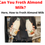 Can You Froth Almond Milk? Here How to Froth Almond Milk