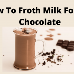 How To Froth Milk For Hot Chocolate- 3 Easy Method