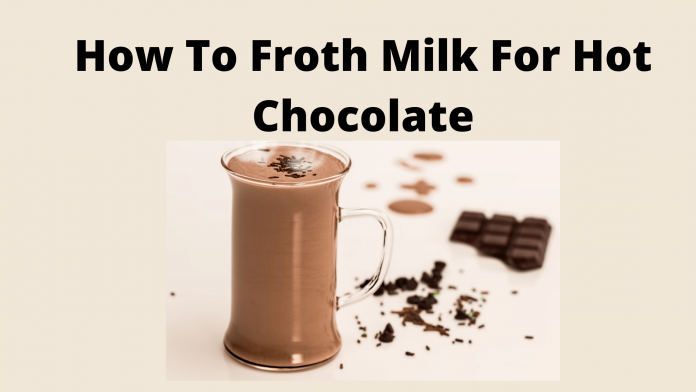 How To Froth Milk For Hot Chocolate
