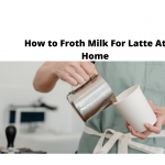 How To Froth Milk For Latte At Home