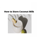 How to Store Coconut Milk - Complete Guides